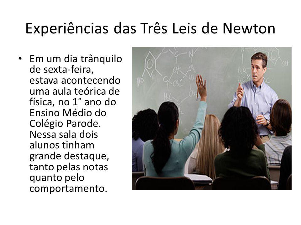 Experiências das Três Leis de Newton Em um dia trânquilo de sexta-feira, estava acontecendo uma aula teórica de física, no 1° ano do Ensino Médio do C