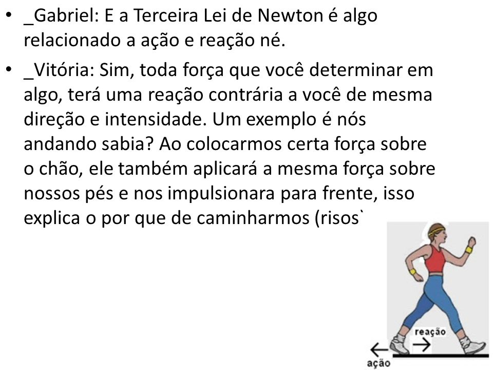 _Gabriel: E a Terceira Lei de Newton é algo relacionado a ação e reação né. _Vitória: Sim, toda força que você determinar em algo, terá uma reação con