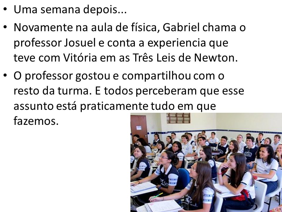 Uma semana depois... Novamente na aula de física, Gabriel chama o professor Josuel e conta a experiencia que teve com Vitória em as Três Leis de Newto