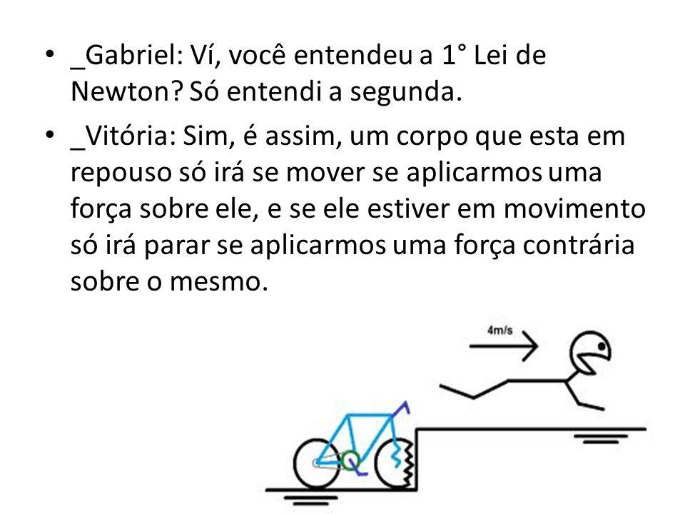 _Gabriel: Ví, você entendeu a 1° Lei de Newton? Só entendi a segunda. _Vitória: Sim, é assim, um corpo que esta em repouso só irá se mover se aplicarm