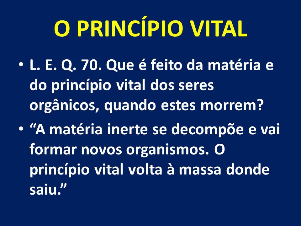 """O PRINCÍPIO VITAL L. E. Q. 70. Que é feito da matéria e do princípio vital dos seres orgânicos, quando estes morrem? """"A matéria inerte se decompõe e v"""