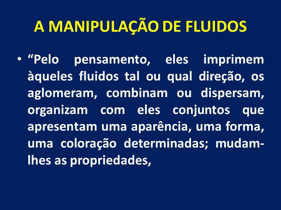 """A MANIPULAÇÃO DE FLUIDOS """"Pelo pensamento, eles imprimem àqueles fluidos tal ou qual direção, os aglomeram, combinam ou dispersam, organizam com eles"""