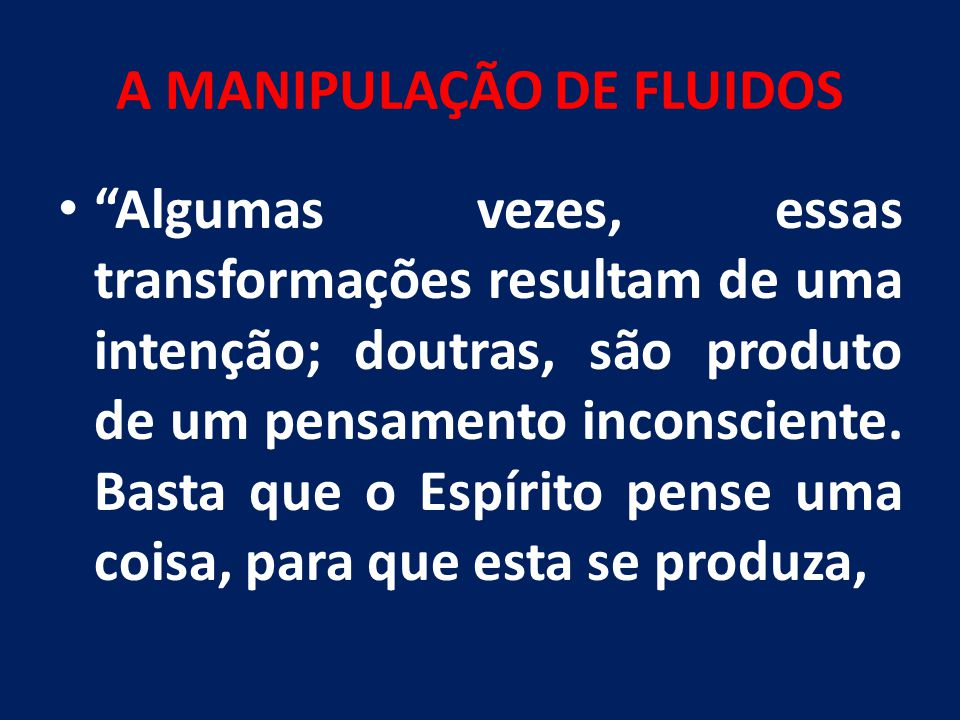 """A MANIPULAÇÃO DE FLUIDOS """"Algumas vezes, essas transformações resultam de uma intenção; doutras, são produto de um pensamento inconsciente. Basta que"""