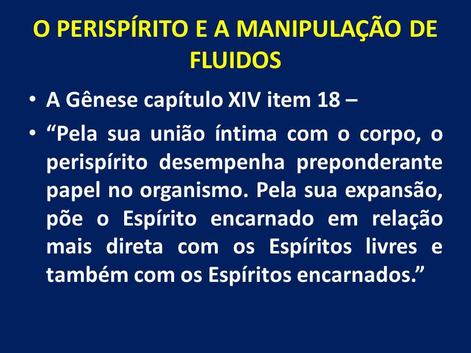 """O PERISPÍRITO E A MANIPULAÇÃO DE FLUIDOS A Gênese capítulo XIV item 18 – """"Pela sua união íntima com o corpo, o perispírito desempenha preponderante pa"""