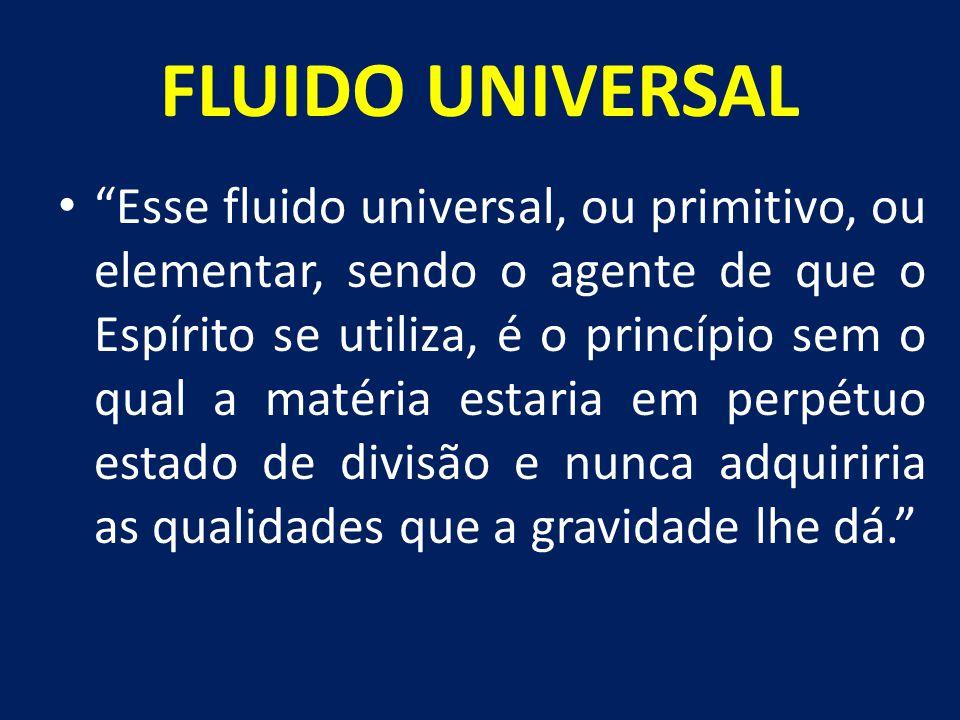 """FLUIDO UNIVERSAL """"Esse fluido universal, ou primitivo, ou elementar, sendo o agente de que o Espírito se utiliza, é o princípio sem o qual a matéria e"""