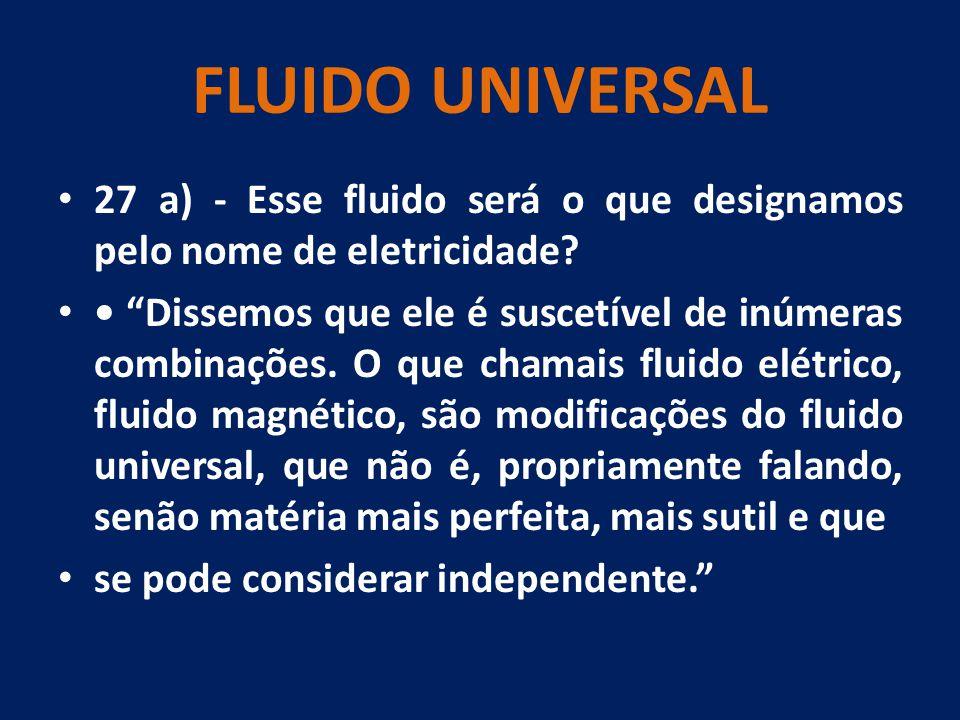 """FLUIDO UNIVERSAL 27 a) - Esse fluido será o que designamos pelo nome de eletricidade? """"Dissemos que ele é suscetível de inúmeras combinações. O que ch"""