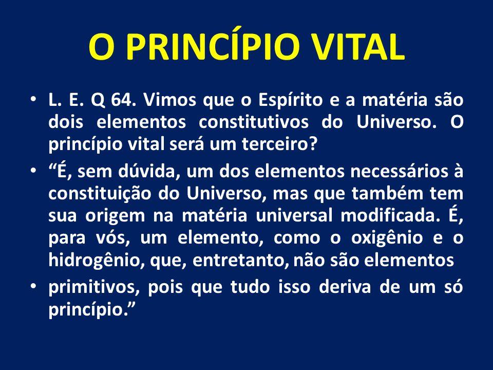 """O PRINCÍPIO VITAL L. E. Q 64. Vimos que o Espírito e a matéria são dois elementos constitutivos do Universo. O princípio vital será um terceiro? """"É, s"""