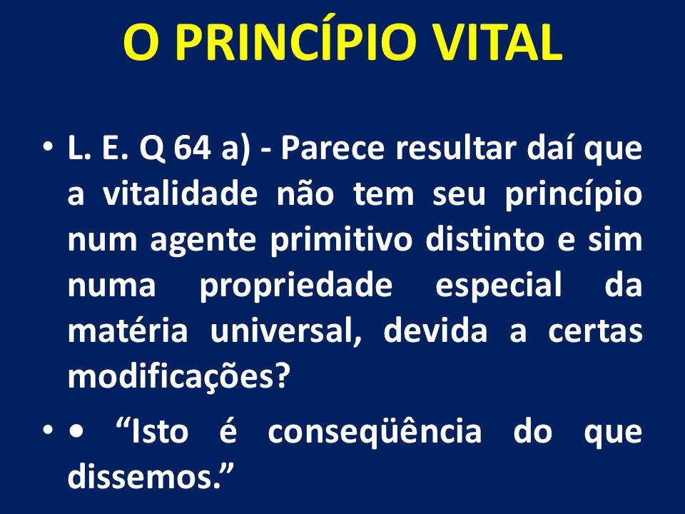 O PRINCÍPIO VITAL L. E. Q 64 a) - Parece resultar daí que a vitalidade não tem seu princípio num agente primitivo distinto e sim numa propriedade espe