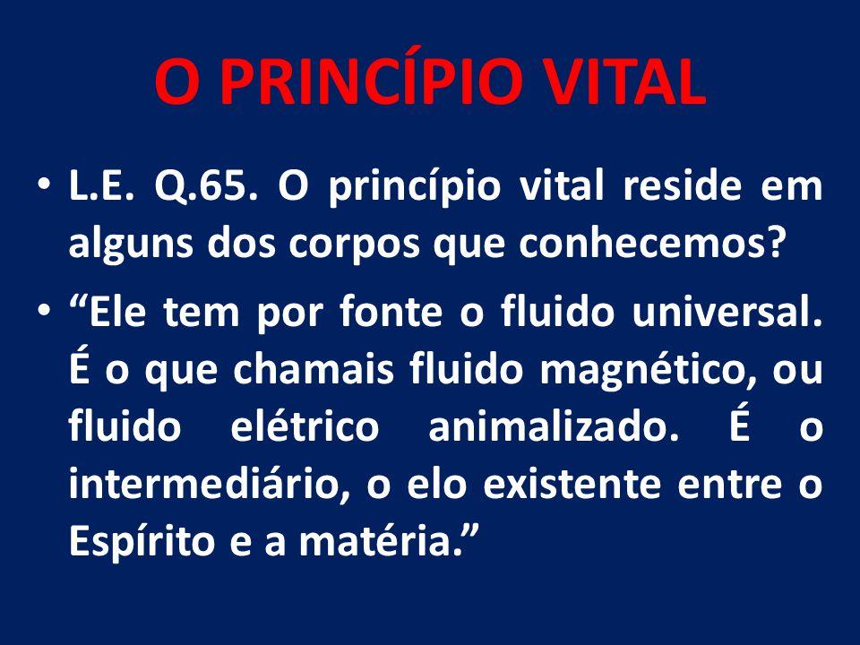 """O PRINCÍPIO VITAL L.E. Q.65. O princípio vital reside em alguns dos corpos que conhecemos? """"Ele tem por fonte o fluido universal. É o que chamais flui"""