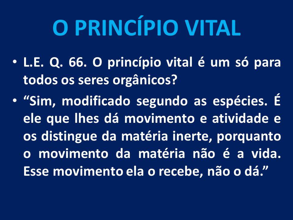 """O PRINCÍPIO VITAL L.E. Q. 66. O princípio vital é um só para todos os seres orgânicos? """"Sim, modificado segundo as espécies. É ele que lhes dá movimen"""