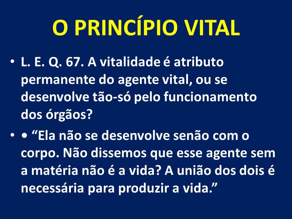 """O PRINCÍPIO VITAL L. E. Q. 67. A vitalidade é atributo permanente do agente vital, ou se desenvolve tão-só pelo funcionamento dos órgãos? """"Ela não se"""