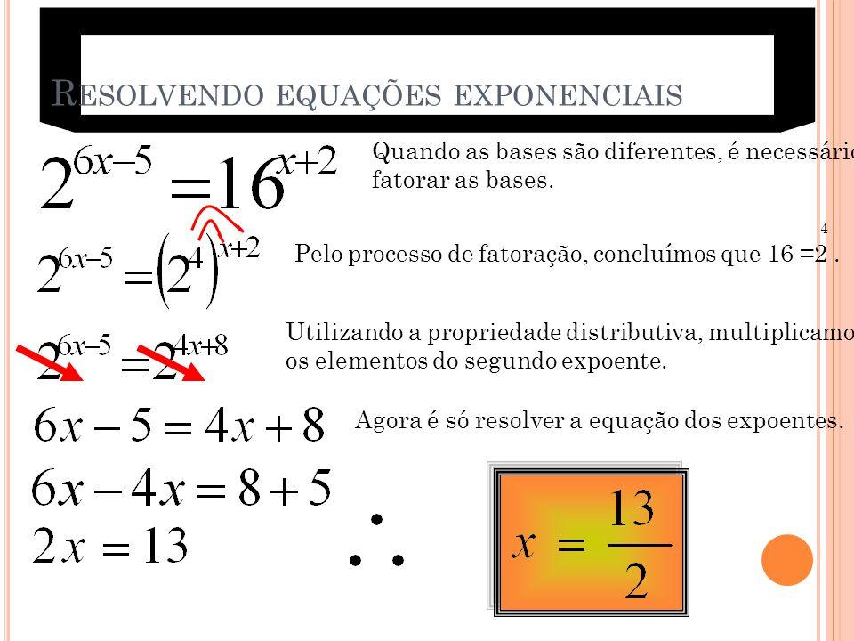 R ESOLVENDO EQUAÇÕES EXPONENCIAIS Quando as bases são diferentes, é necessário fatorar as bases. 4 Pelo processo de fatoração, concluímos que 16 =2. U