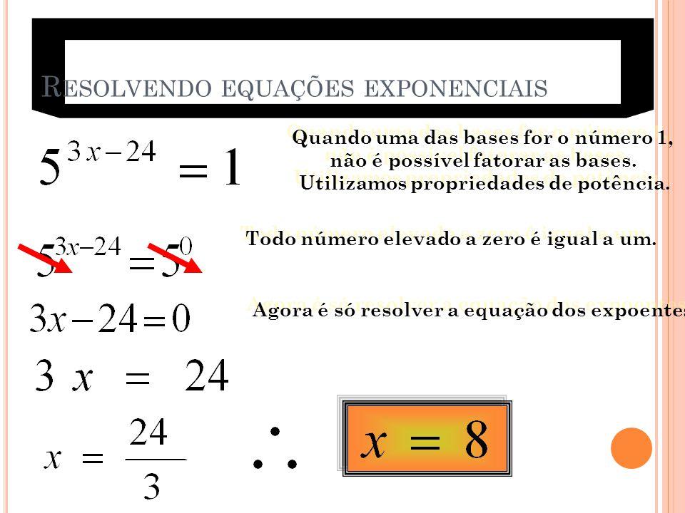 R ESOLVENDO EQUAÇÕES EXPONENCIAIS Quando uma das bases for o número 1, não é possível fatorar as bases. Utilizamos propriedades de potência. Quando um
