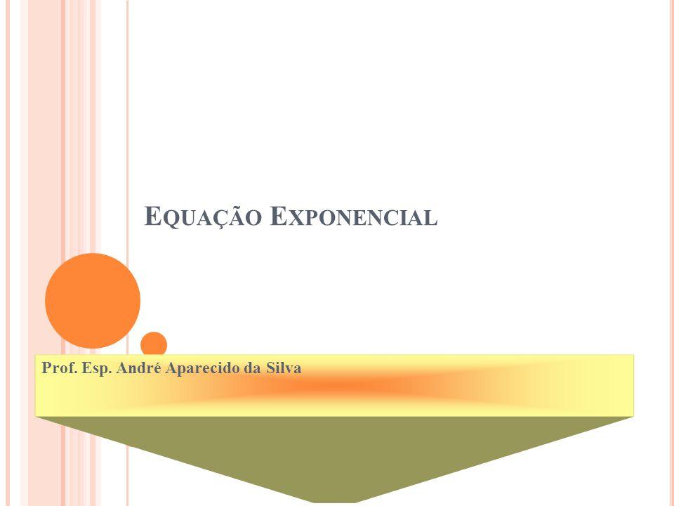 E QUAÇÃO E XPONENCIAL Prof. Esp. André Aparecido da Silva 2