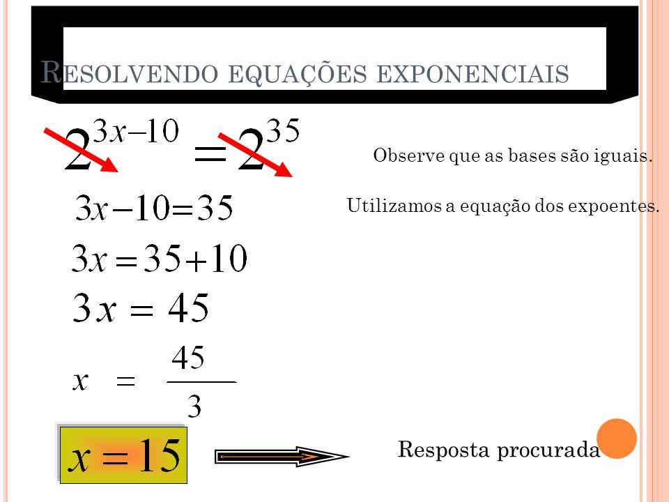 R ESOLVENDO EQUAÇÕES EXPONENCIAIS Observe que as bases são iguais. Utilizamos a equação dos expoentes. Resposta procurada 8