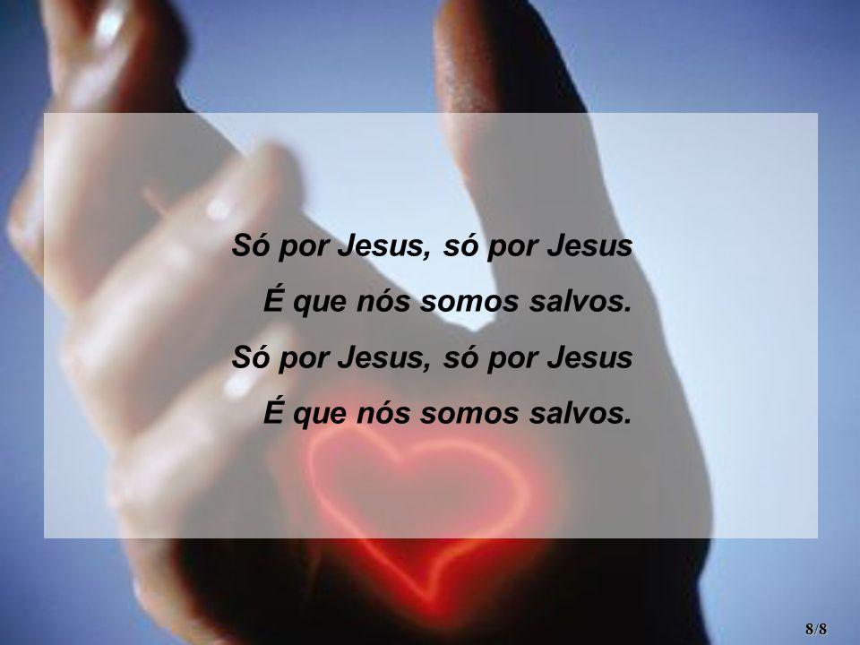 Só por Jesus, só por Jesus É que nós somos salvos. Só por Jesus, só por Jesus É que nós somos salvos. 8/8