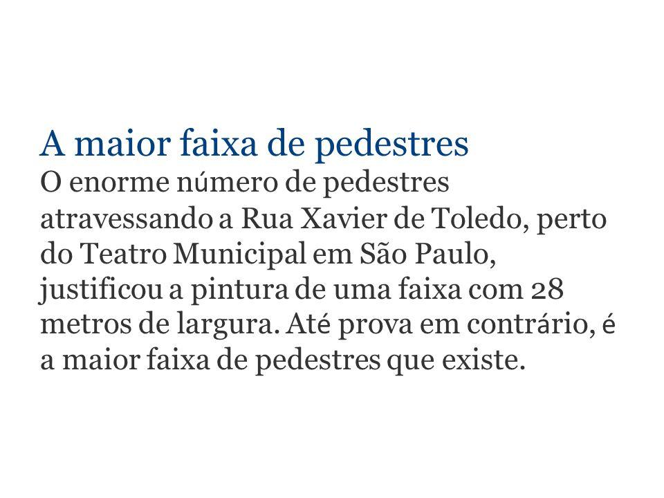 A maior faixa de pedestres O enorme n ú mero de pedestres atravessando a Rua Xavier de Toledo, perto do Teatro Municipal em São Paulo, justificou a pintura de uma faixa com 28 metros de largura.