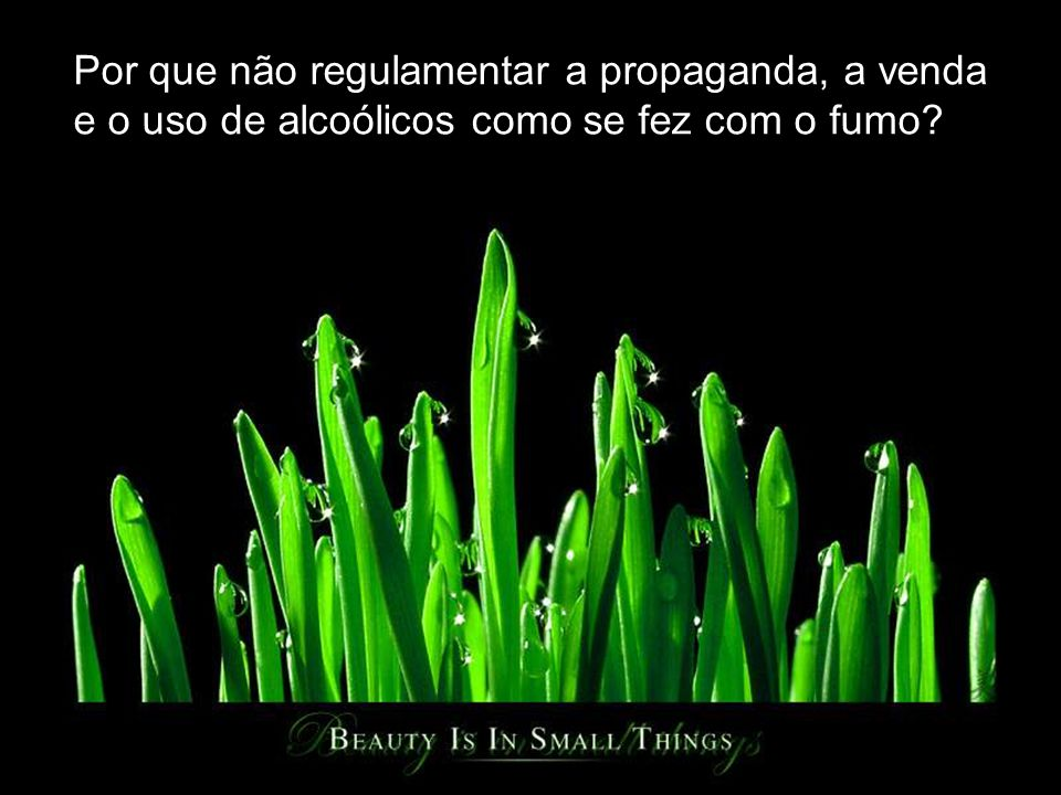 Por que não regulamentar a propaganda, a venda e o uso de alcoólicos como se fez com o fumo