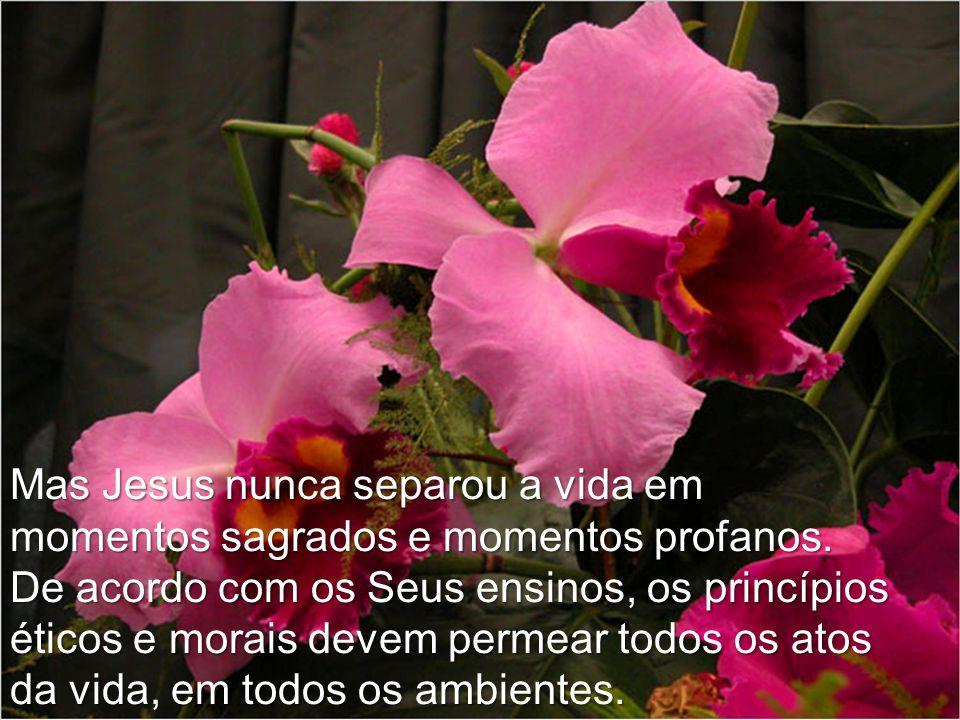 Mas Jesus nunca separou a vida em momentos sagrados e momentos profanos.