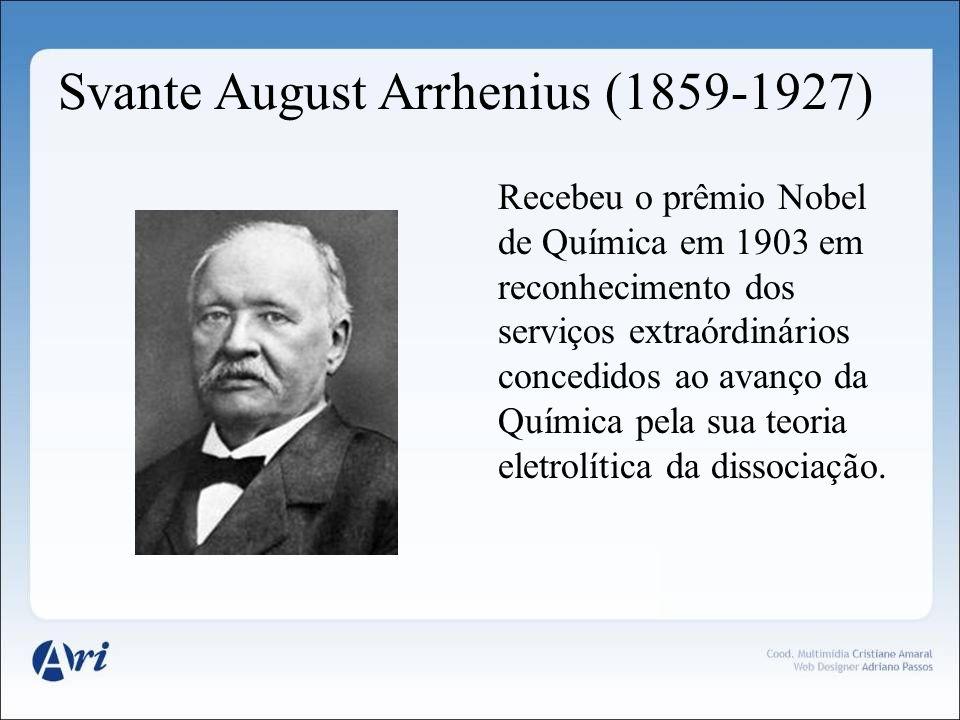 Svante August Arrhenius (1859-1927) Recebeu o prêmio Nobel de Química em 1903 em reconhecimento dos serviços extraórdinários concedidos ao avanço da Q