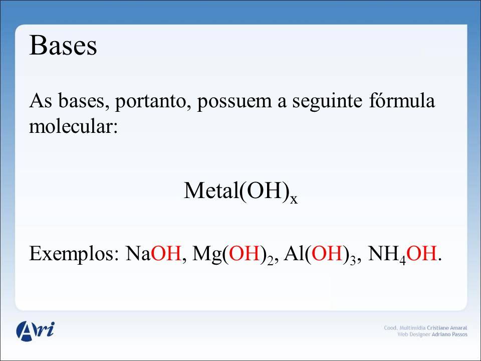 Bases As bases, portanto, possuem a seguinte fórmula molecular: Metal(OH) x Exemplos: NaOH, Mg(OH) 2, Al(OH) 3, NH 4 OH.