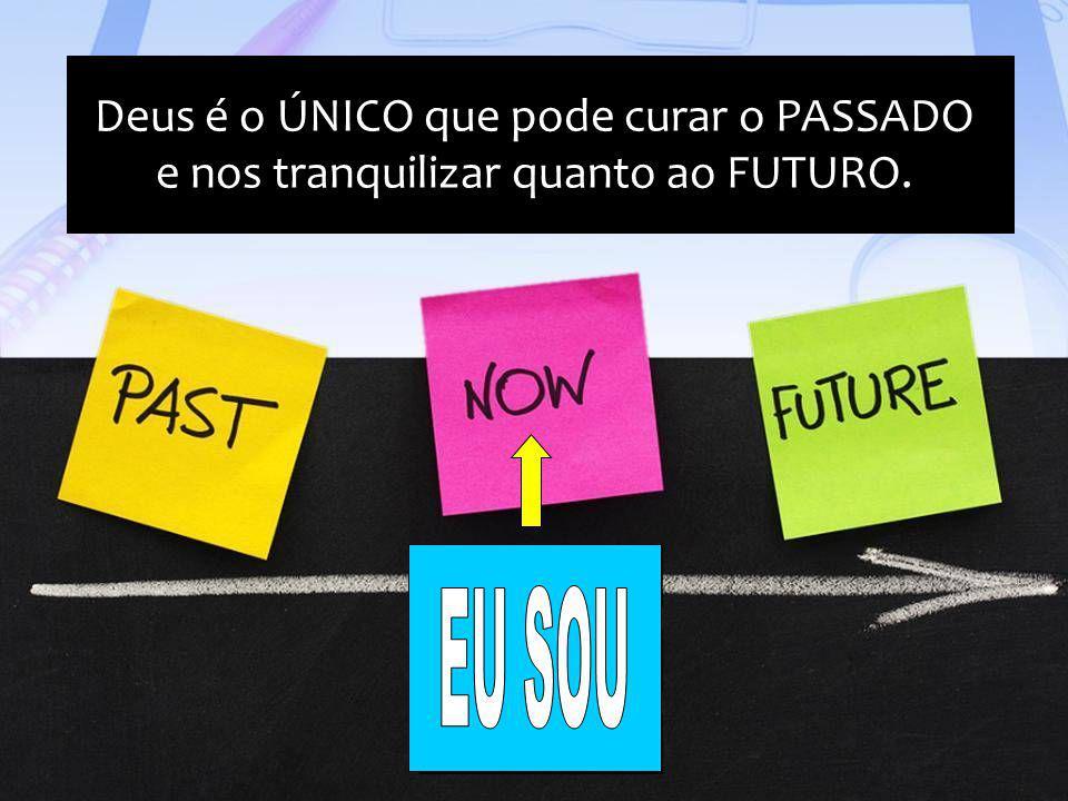 PASSADO PRESENTE FUTURO Deus é o ÚNICO que pode curar o PASSADO e nos tranquilizar quanto ao FUTURO. Deus é o ÚNICO que pode curar o PASSADO e nos tra