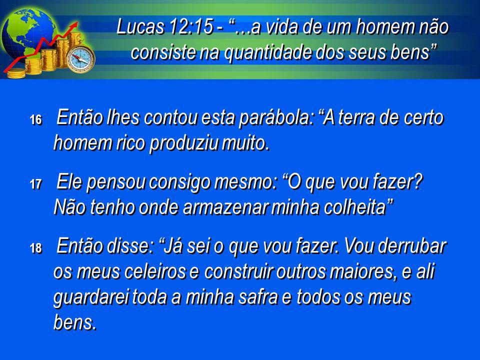 """Lucas 12:15 - """"…a vida de um homem não consiste na quantidade dos seus bens"""" 16 Então lhes contou esta parábola: """"A terra de certo homem rico produziu"""