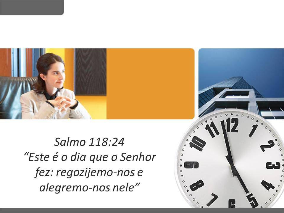 """Salmo 118:24 """"Este é o dia que o Senhor fez: regozijemo-nos e alegremo-nos nele"""""""