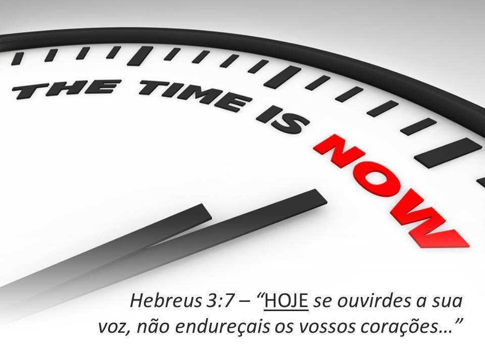 """Hebreus 3:7 – """"HOJE se ouvirdes a sua voz, não endureçais os vossos corações…"""""""