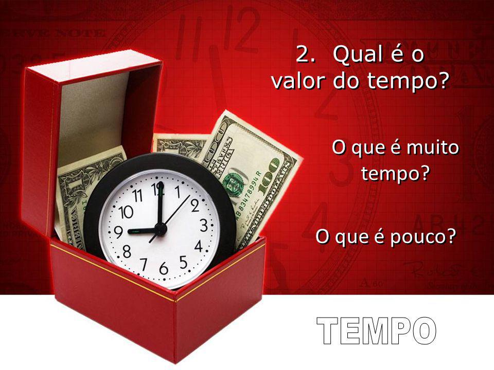 2. Qual é o valor do tempo? O que é muito tempo? O que é muito tempo? O que é pouco? O que é pouco?
