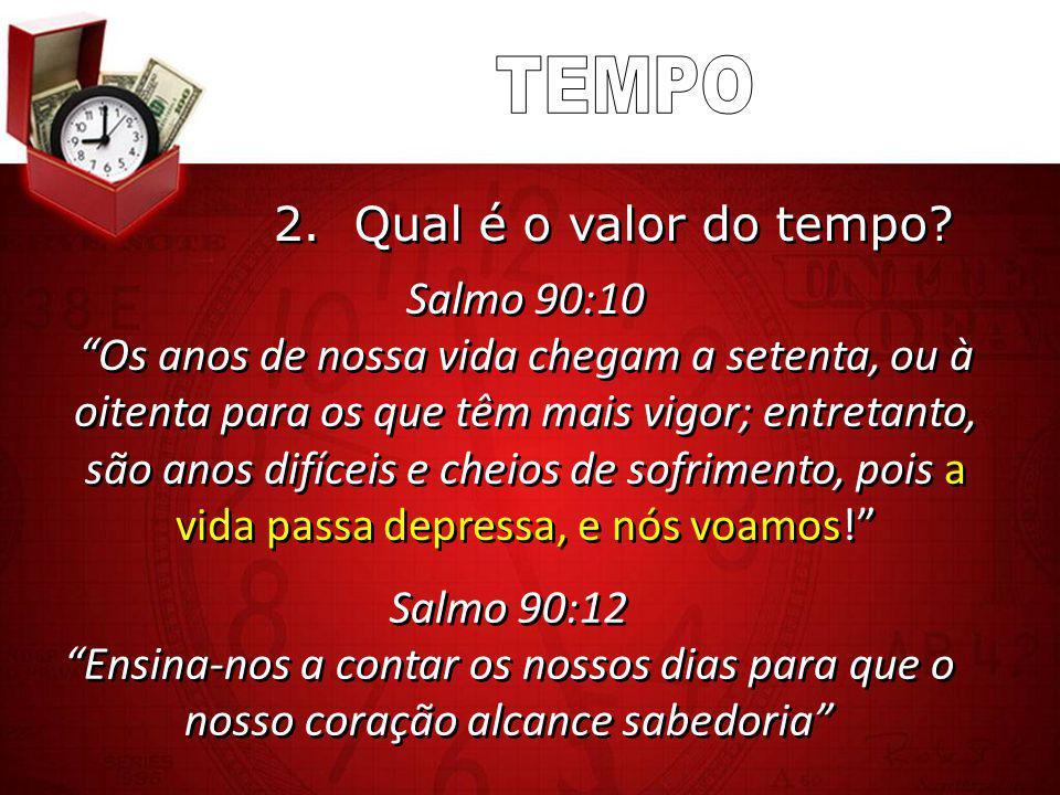 """2. Qual é o valor do tempo? Salmo 90:12 """"Ensina-nos a contar os nossos dias para que o nosso coração alcance sabedoria"""" Salmo 90:12 """"Ensina-nos a cont"""