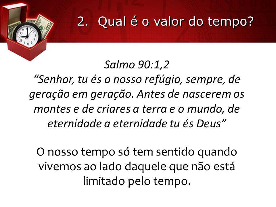 """2. Qual é o valor do tempo? Salmo 90:1,2 """"Senhor, tu és o nosso refúgio, sempre, de geração em geração. Antes de nascerem os montes e de criares a ter"""