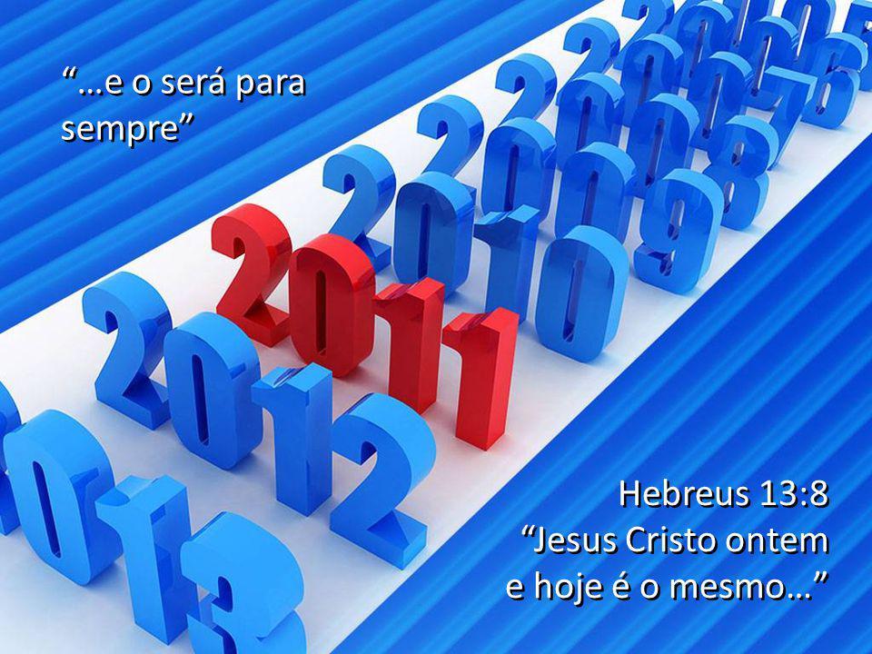 """Hebreus 13:8 """"Jesus Cristo ontem e hoje é o mesmo…"""" Hebreus 13:8 """"Jesus Cristo ontem e hoje é o mesmo…"""" """"…e o será para sempre"""" """"…e o será para sempre"""