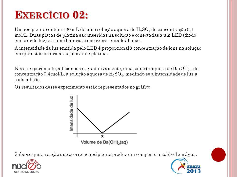 E XERCÍCIO 02: Um recipiente contém 100 mL de uma solução aquosa de H 2 SO 4 de concentração 0,1 mol/L. Duas placas de platina são inseridas na soluçã