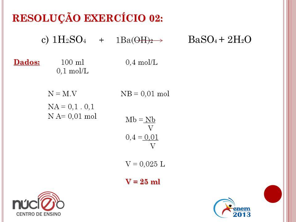 RESOLUÇÃO EXERCÍCIO 02: Dados: 100 ml 0,1 mol/L 0,4 mol/L N = M.V NA = 0,1. 0,1 N A= 0,01 mol c) 1H 2 SO 4 + 1Ba(OH) 2 BaSO 4 + 2H 2 O NB = 0,01 mol M