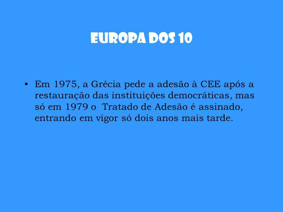 Europa dos 10 Em 1975, a Grécia pede a adesão à CEE após a restauração das instituições democráticas, mas só em 1979 o Tratado de Adesão é assinado, e