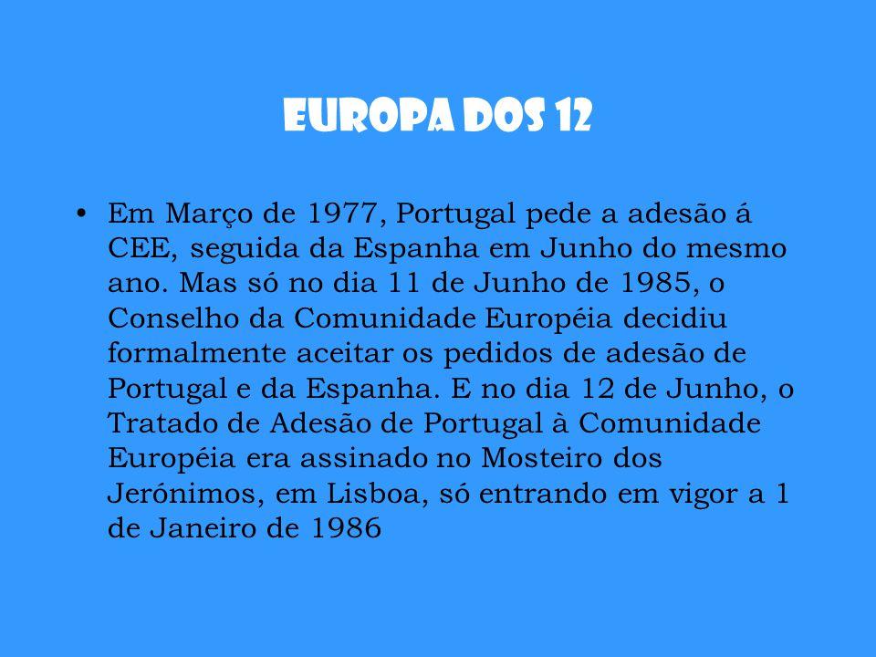 Europa dos 12 Em Março de 1977, Portugal pede a adesão á CEE, seguida da Espanha em Junho do mesmo ano. Mas só no dia 11 de Junho de 1985, o Conselho