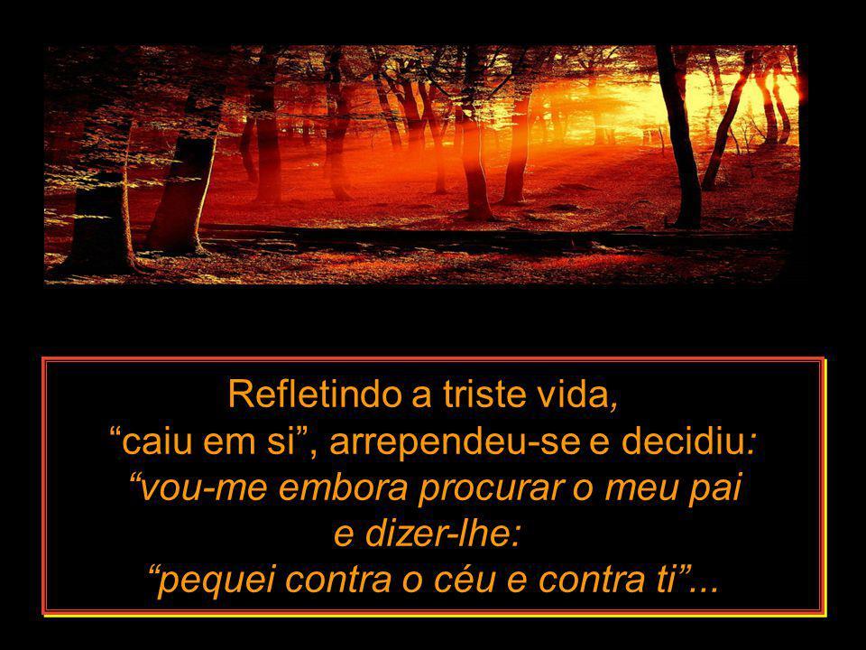 Refletindo a triste vida, caiu em si , arrependeu-se e decidiu: vou-me embora procurar o meu pai e dizer-lhe: pequei contra o céu e contra ti ...