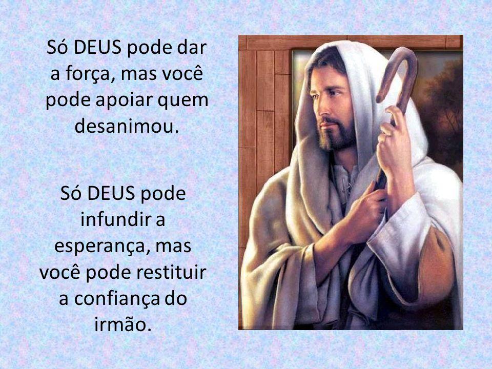 Só DEUS pode dar a fé, mas você pode dar o seu testemunho. Só DEUS pode dar a paz, mas você pode semear a união.
