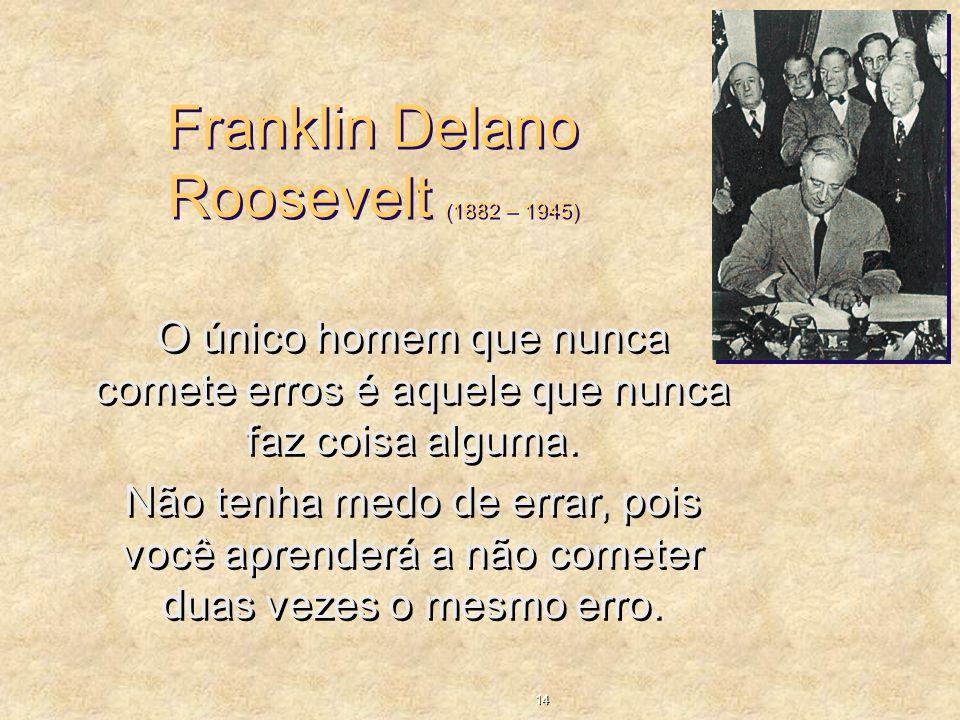 Franklin Delano Roosevelt (1882 – 1945) O único homem que nunca comete erros é aquele que nunca faz coisa alguma. Não tenha medo de errar, pois você a