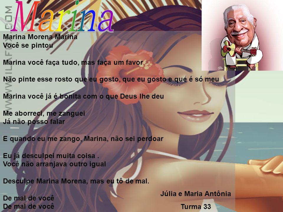 Marina Morena Marina Você se pintou Marina você faça tudo, mas faça um favor Não pinte esse rosto que eu gosto, que eu gosto e que é só meu Marina você já é bonita com o que Deus lhe deu Me aborreci, me zanguei Já não posso falar E quando eu me zango, Marina, não sei perdoar Eu já desculpei muita coisa.