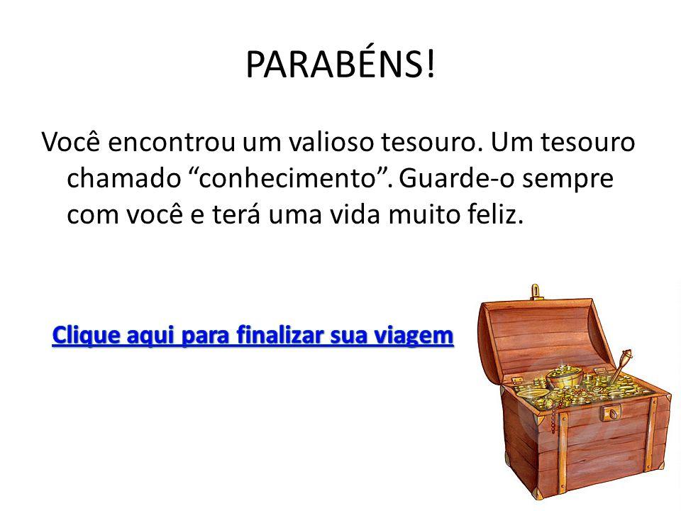 """PARABÉNS! Você encontrou um valioso tesouro. Um tesouro chamado """"conhecimento"""". Guarde-o sempre com você e terá uma vida muito feliz."""