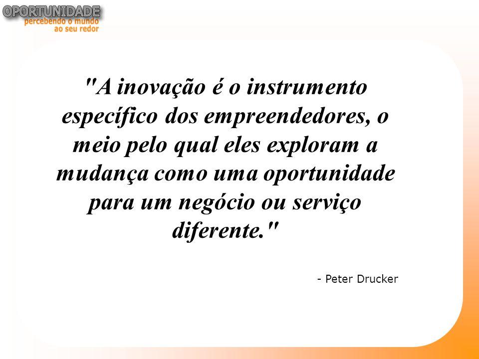A inovação é o instrumento específico dos empreendedores, o meio pelo qual eles exploram a mudança como uma oportunidade para um negócio ou serviço diferente. - Peter Drucker