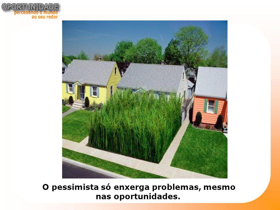 O pessimista só enxerga problemas, mesmo nas oportunidades.