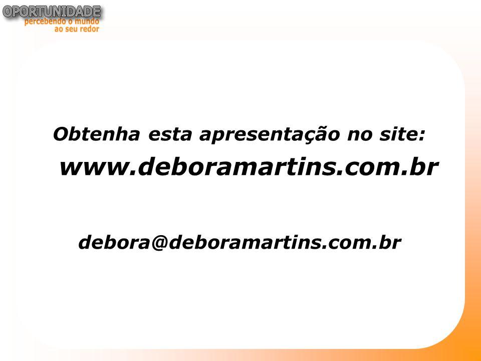 Obtenha esta apresentação no site: www.deboramartins.com.br debora@deboramartins.com.br