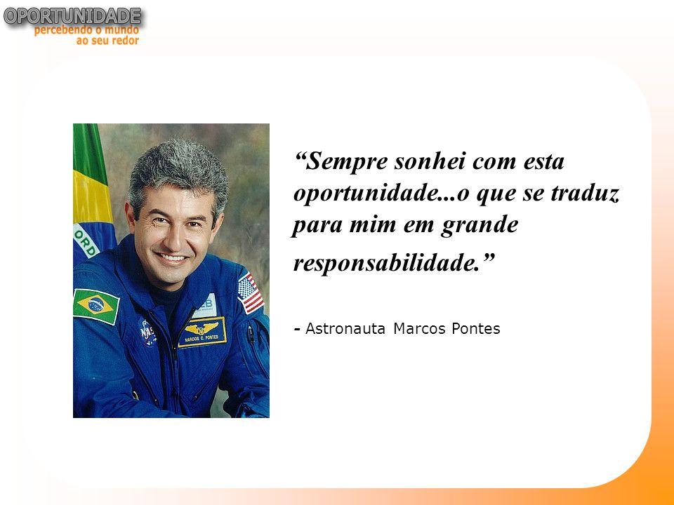 Sempre sonhei com esta oportunidade...o que se traduz para mim em grande responsabilidade. - Astronauta Marcos Pontes