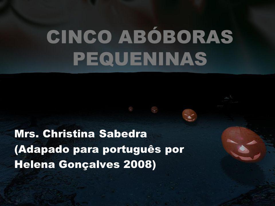 CINCO ABÓBORAS PEQUENINAS Mrs. Christina Sabedra (Adapado para português por Helena Gonçalves 2008)