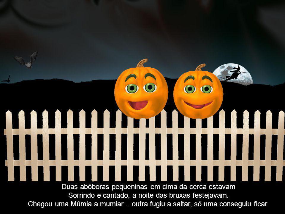Duas abóboras pequeninas em cima da cerca estavam Sorrindo e cantado, a noite das bruxas festejavam. Chegou uma Múmia a mumiar...outra fugiu a saltar,