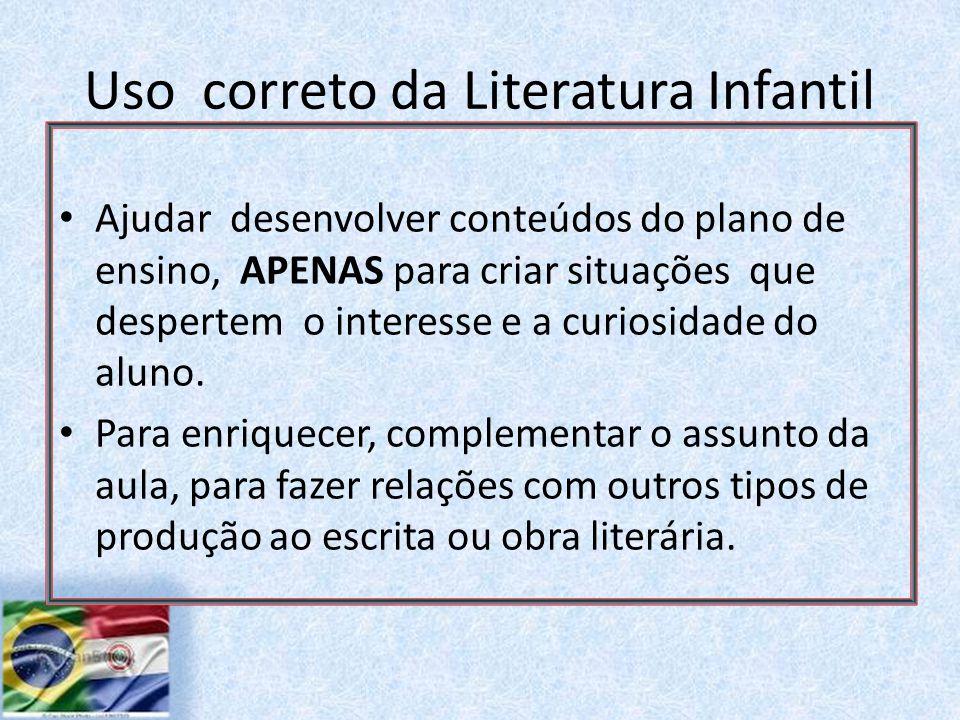 Uso correto da Literatura Infantil Ajudar desenvolver conteúdos do plano de ensino, APENAS para criar situações que despertem o interesse e a curiosidade do aluno.
