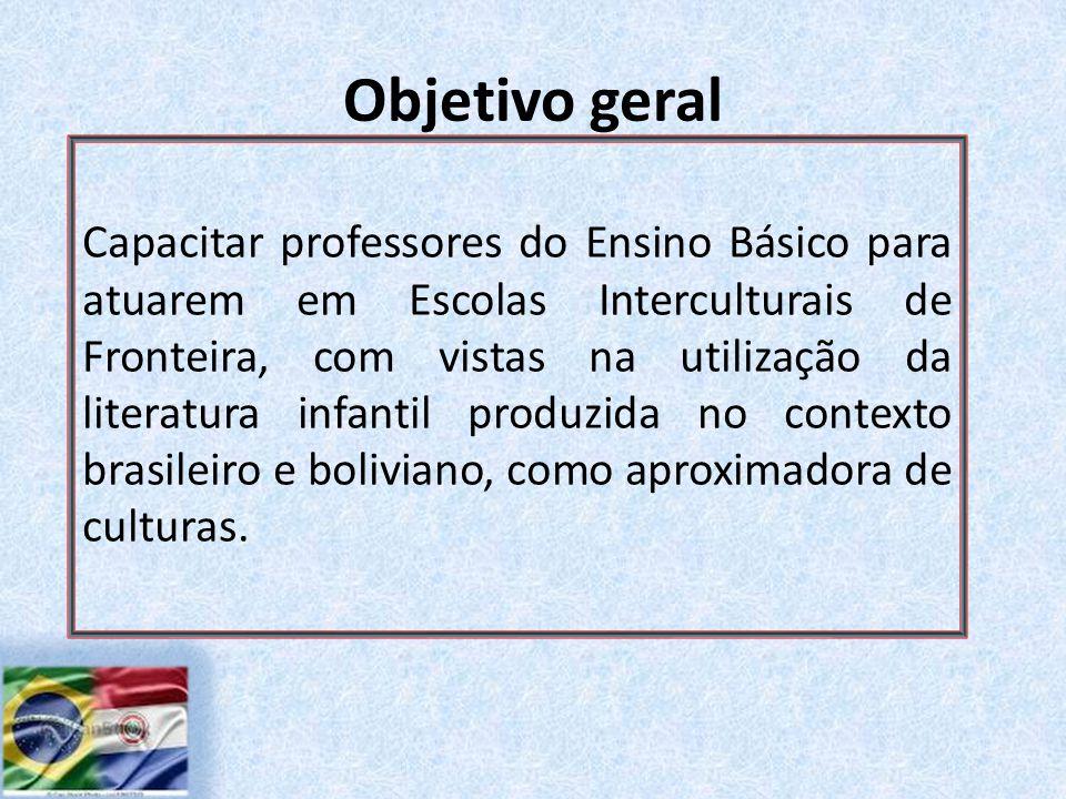 Objetivo geral Capacitar professores do Ensino Básico para atuarem em Escolas Interculturais de Fronteira, com vistas na utilização da literatura infantil produzida no contexto brasileiro e boliviano, como aproximadora de culturas.